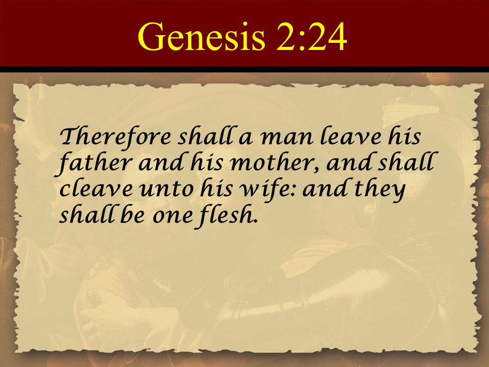 Genesis 2:24 Therefore shall a man leave his father and his mother, and shall cleave unto his wife: and they shall be one flesh.