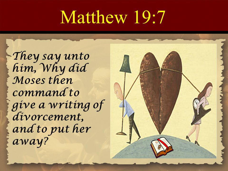 Matthew 19:7 They say unto him, Why did Moses then command to give a writing of divorcement, and to put her away