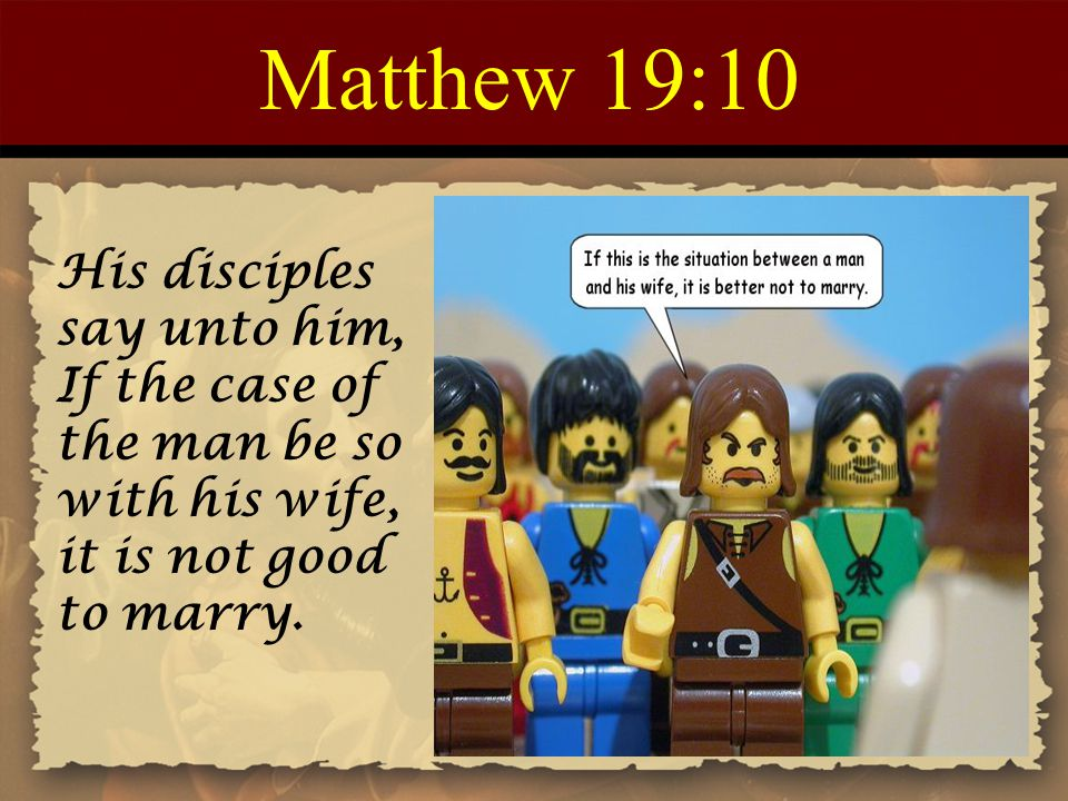 Matthew 19:10 His disciples say unto him, If the case of the man be so with his wife, it is not good to marry.