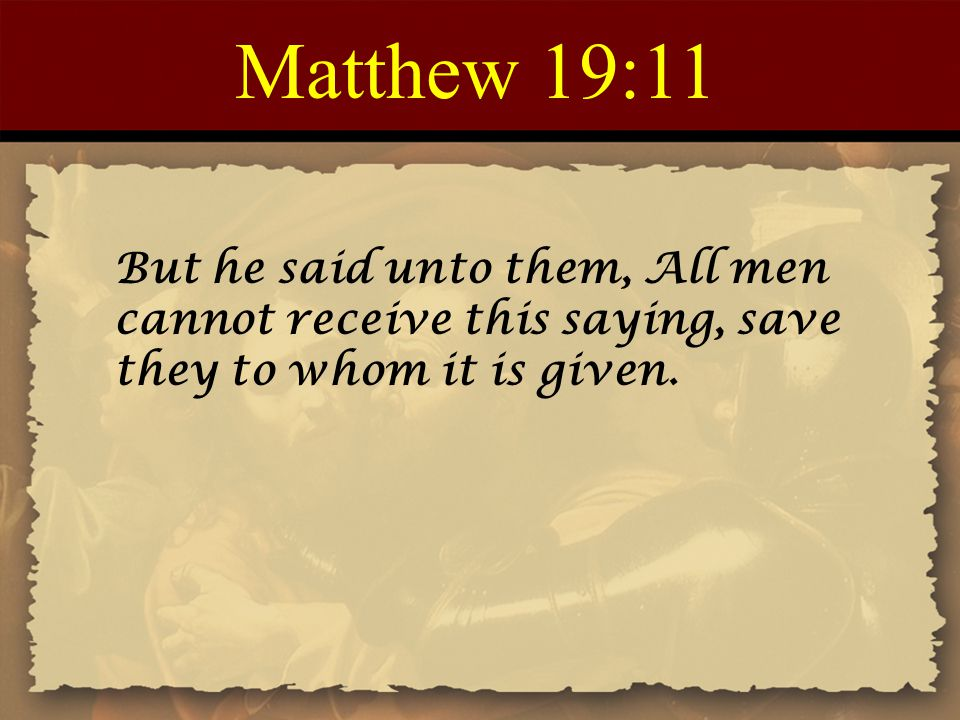 Matthew 19:11 But he said unto them, All men cannot receive this saying, save they to whom it is given.