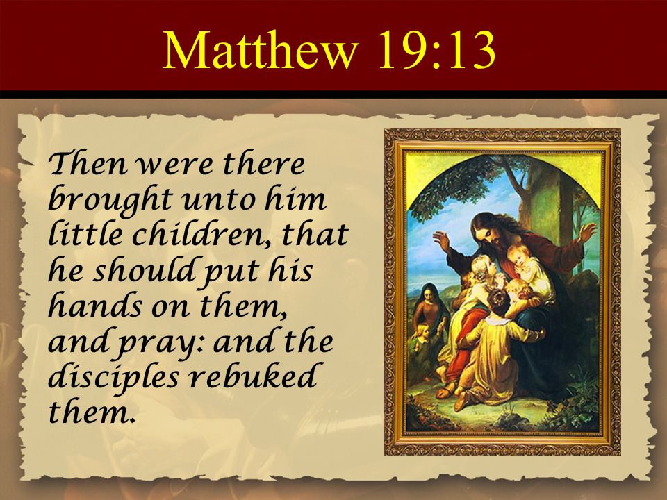 Matthew 19:13 Then were there brought unto him little children, that he should put his hands on them, and pray: and the disciples rebuked them.