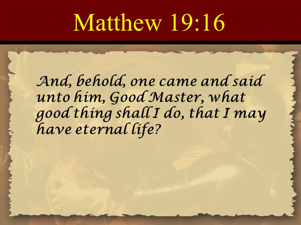 Matthew 19:16 And, behold, one came and said unto him, Good Master, what good thing shall I do, that I may have eternal life