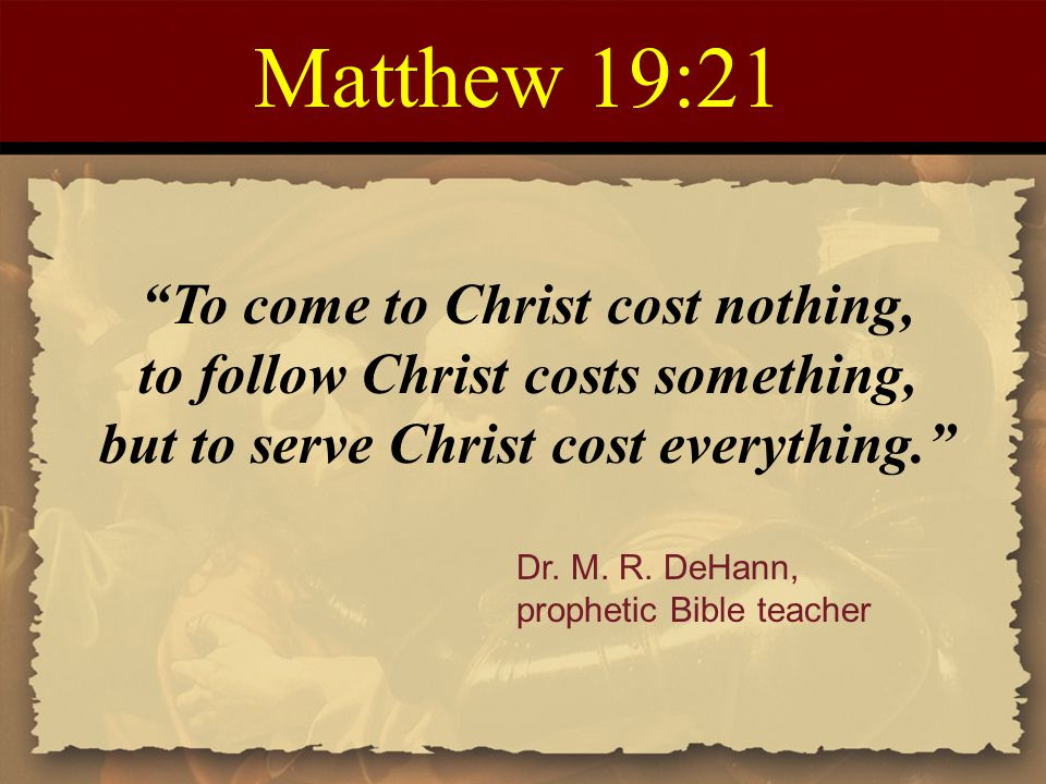 Matthew 19:21 To come to Christ cost nothing,