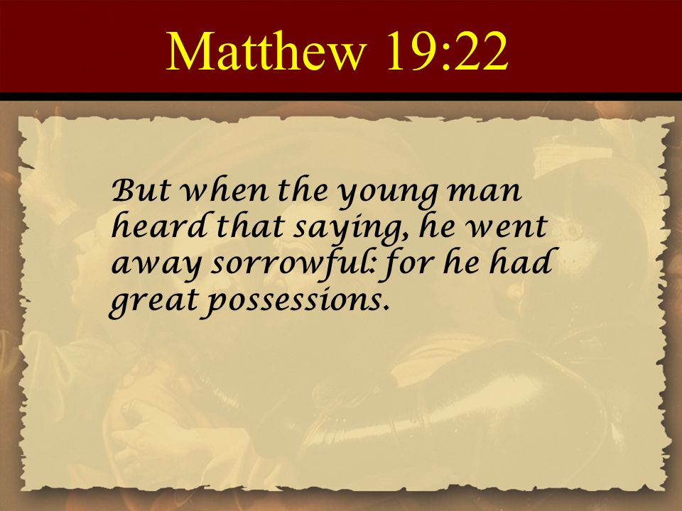 Matthew 19:22 But when the young man heard that saying, he went away sorrowful: for he had great possessions.