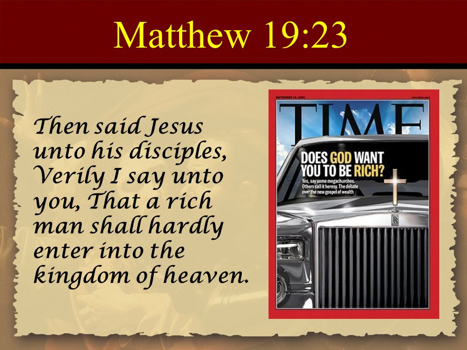 Matthew 19:23 Then said Jesus unto his disciples, Verily I say unto you, That a rich man shall hardly enter into the kingdom of heaven.