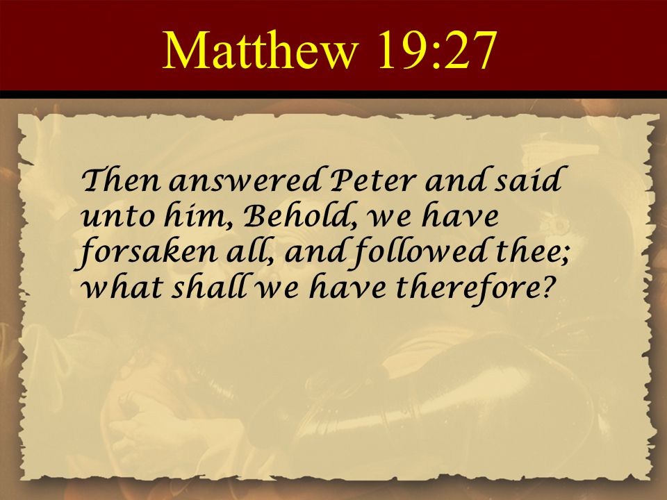 Matthew 19:27 Then answered Peter and said unto him, Behold, we have forsaken all, and followed thee; what shall we have therefore