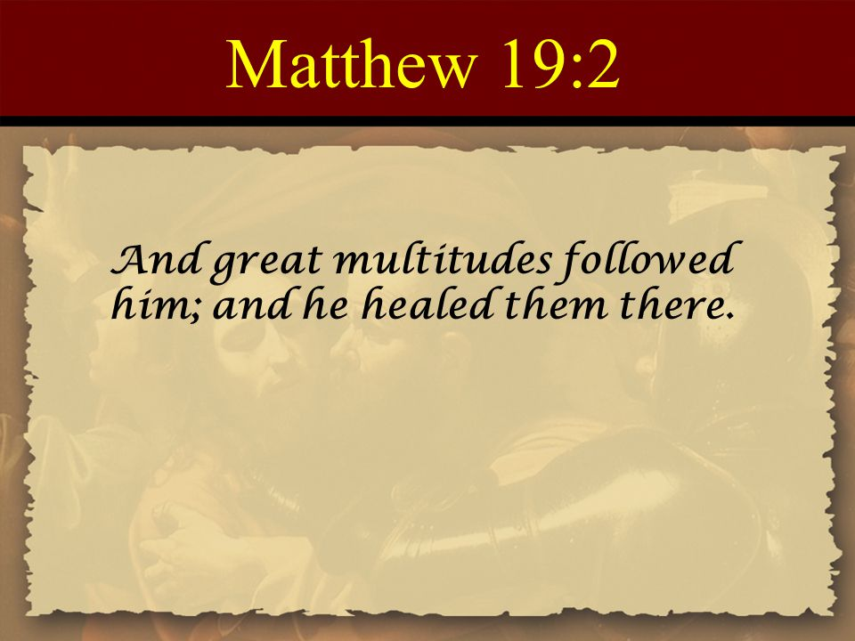 Matthew 19:2 And great multitudes followed him; and he healed them there.
