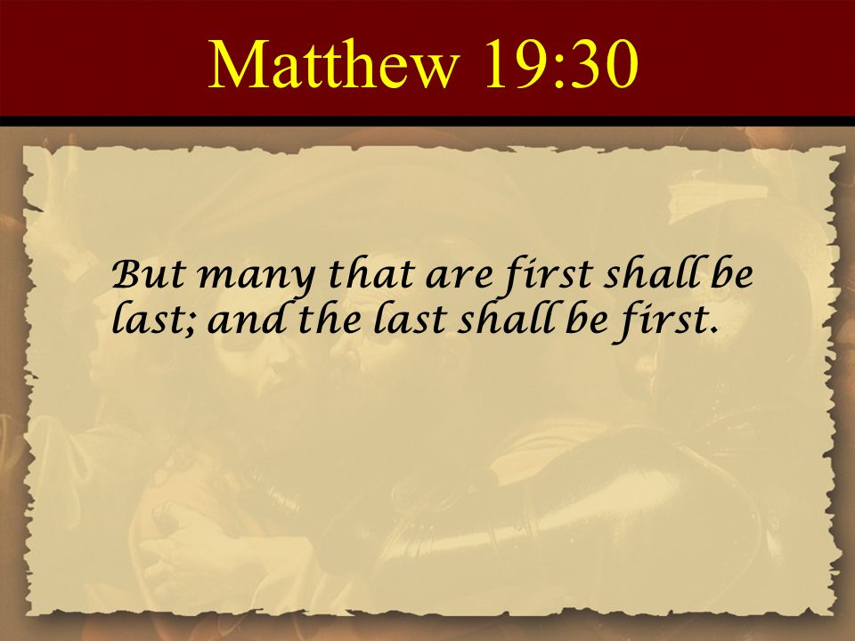 Matthew 19:30 But many that are first shall be last; and the last shall be first.