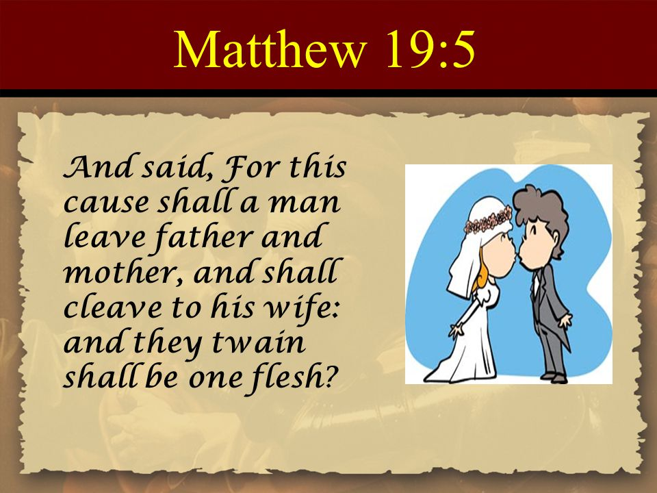 Matthew 19:5 And said, For this cause shall a man leave father and mother, and shall cleave to his wife: and they twain shall be one flesh