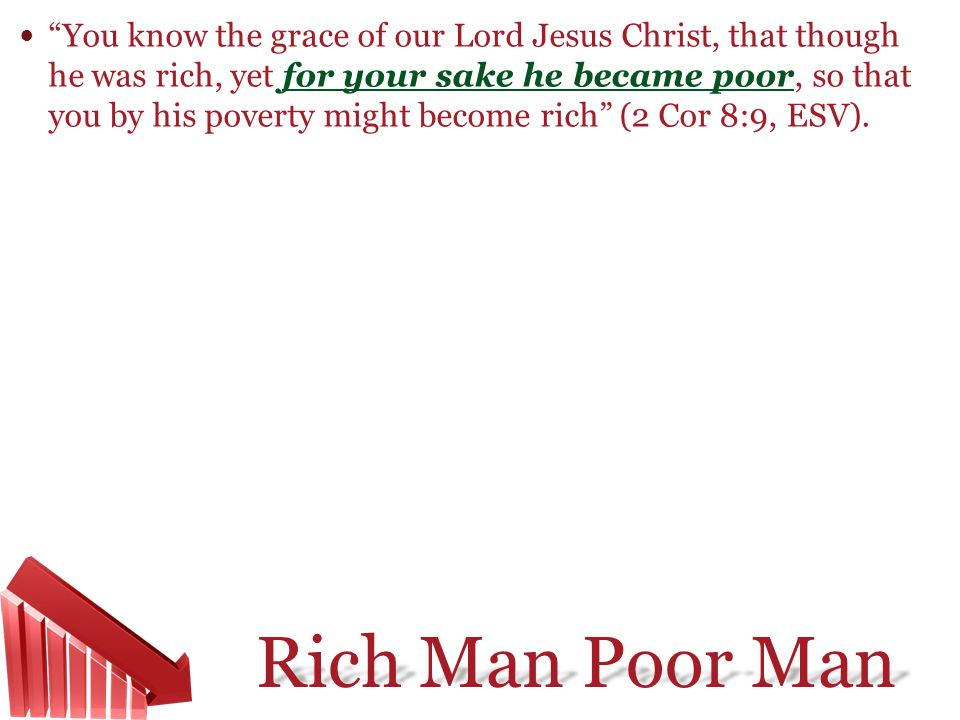 You know the grace of our Lord Jesus Christ, that though he was rich, yet for your sake he became poor, so that you by his poverty might become rich (2 Cor 8:9, ESV).