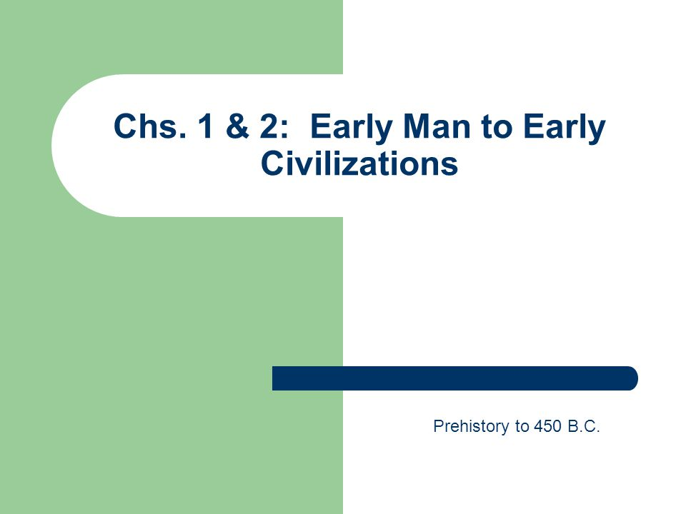 Chs. 1 & 2: Early Man to Early Civilizations