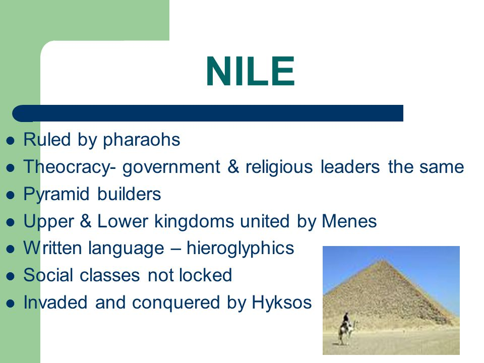 NILE Ruled by pharaohs. Theocracy- government & religious leaders the same. Pyramid builders. Upper & Lower kingdoms united by Menes.
