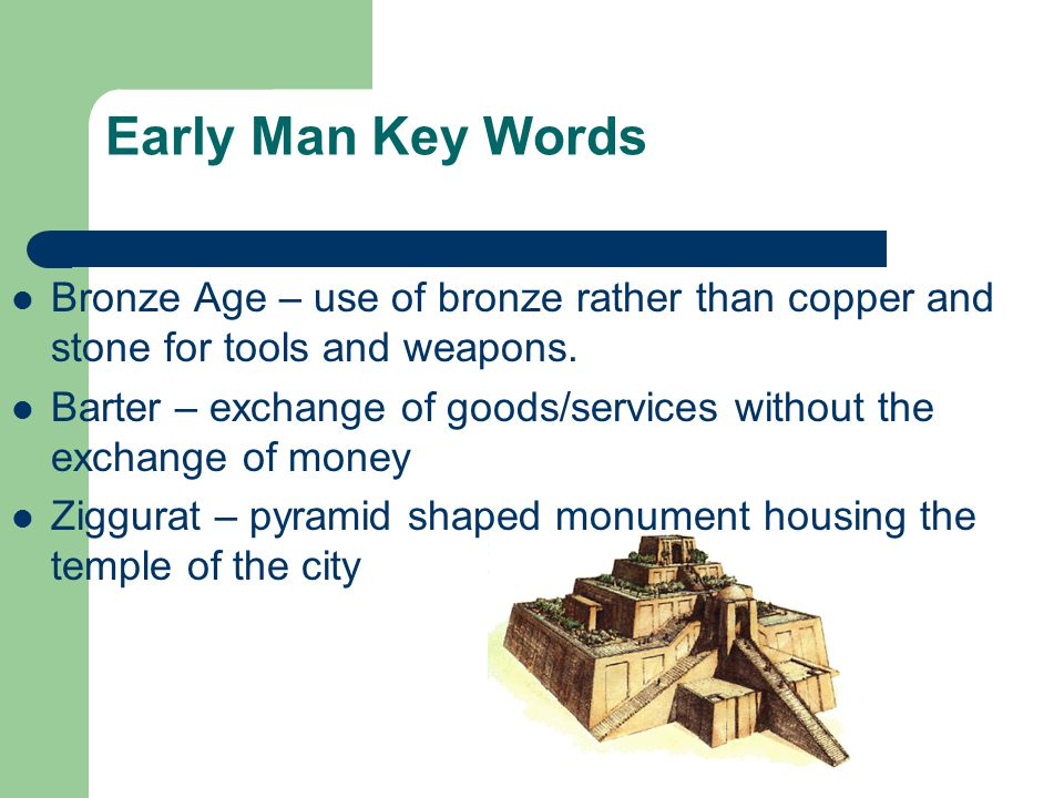Early Man Key Words Bronze Age – use of bronze rather than copper and stone for tools and weapons.