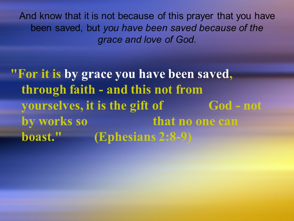 And know that it is not because of this prayer that you have been saved, but you have been saved because of the grace and love of God.