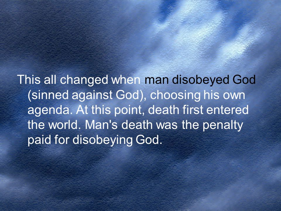 This all changed when man disobeyed God (sinned against God), choosing his own agenda.