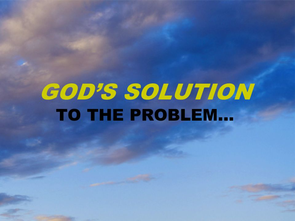 GOD'S SOLUTION TO THE PROBLEM…