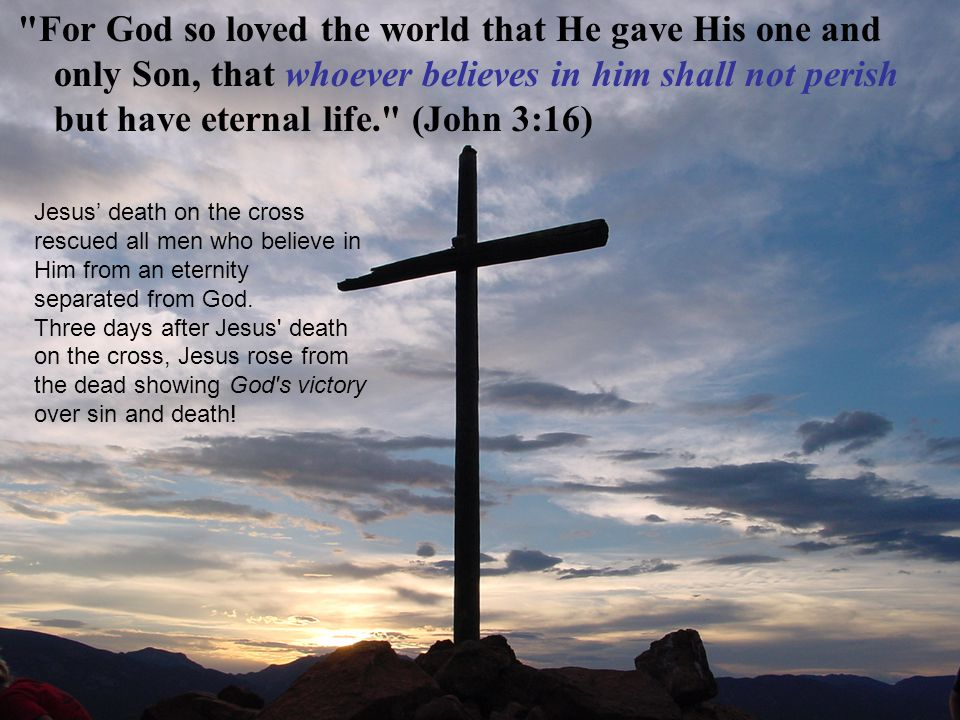 For God so loved the world that He gave His one and only Son, that whoever believes in him shall not perish but have eternal life. (John 3:16)
