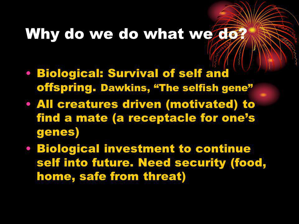 Why do we do what we do Biological: Survival of self and offspring. Dawkins, The selfish gene