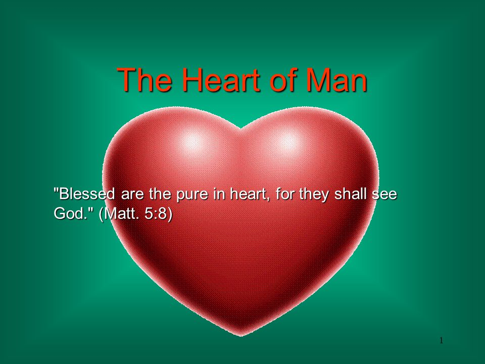 The Heart of Man Blessed are the pure in heart, for they shall see God. (Matt. 5:8)