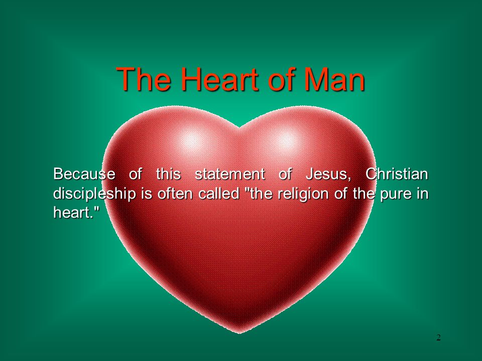 The Heart of Man Because of this statement of Jesus, Christian discipleship is often called the religion of the pure in heart.