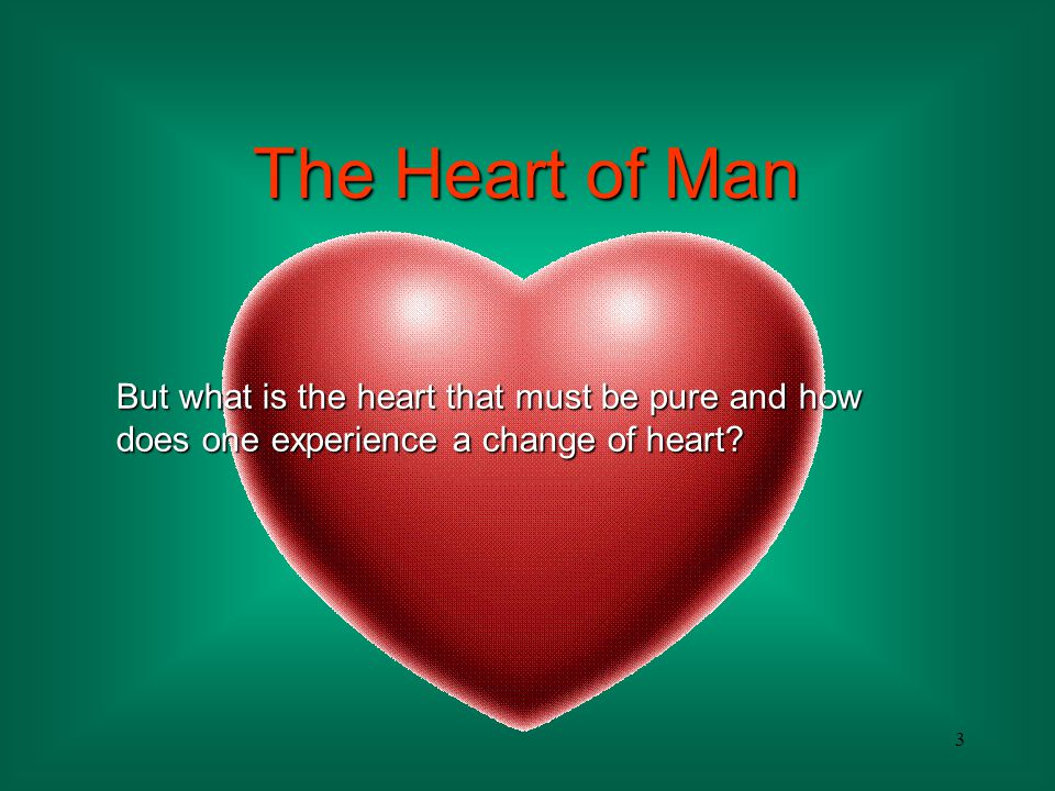 The Heart of Man But what is the heart that must be pure and how does one experience a change of heart