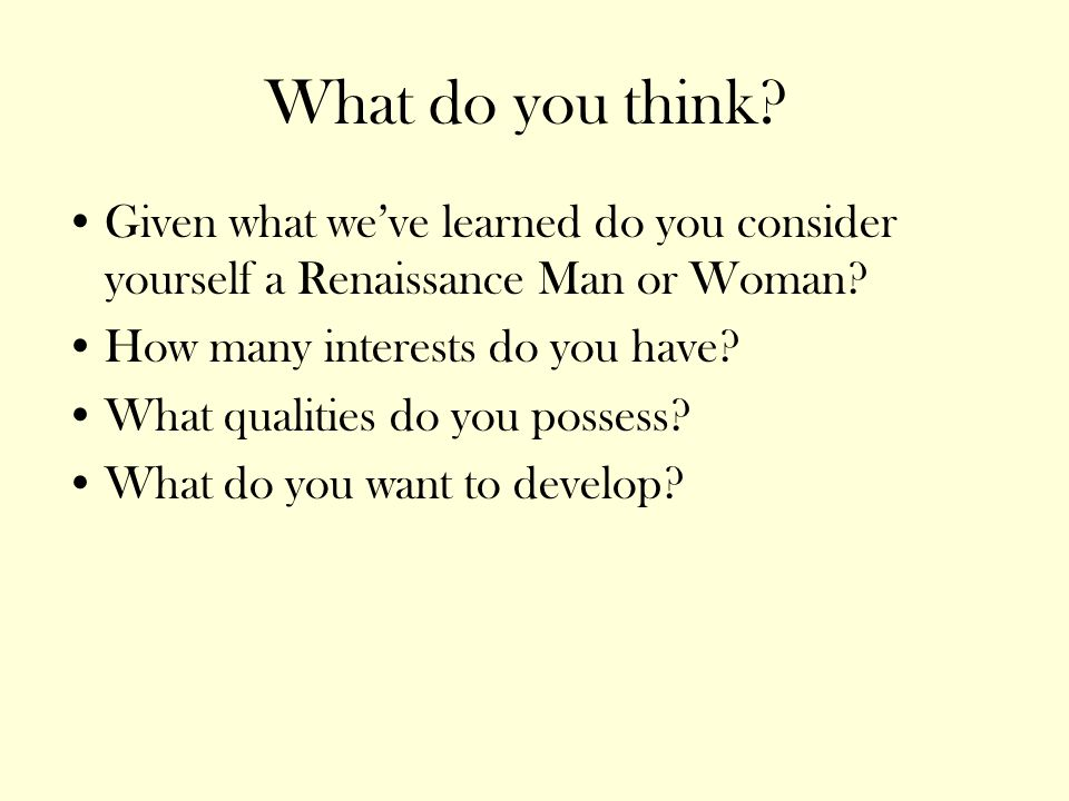 What do you think Given what we've learned do you consider yourself a Renaissance Man or Woman How many interests do you have