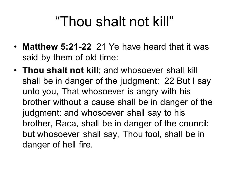 Thou shalt not kill Matthew 5:21-22 21 Ye have heard that it was said by them of old time: