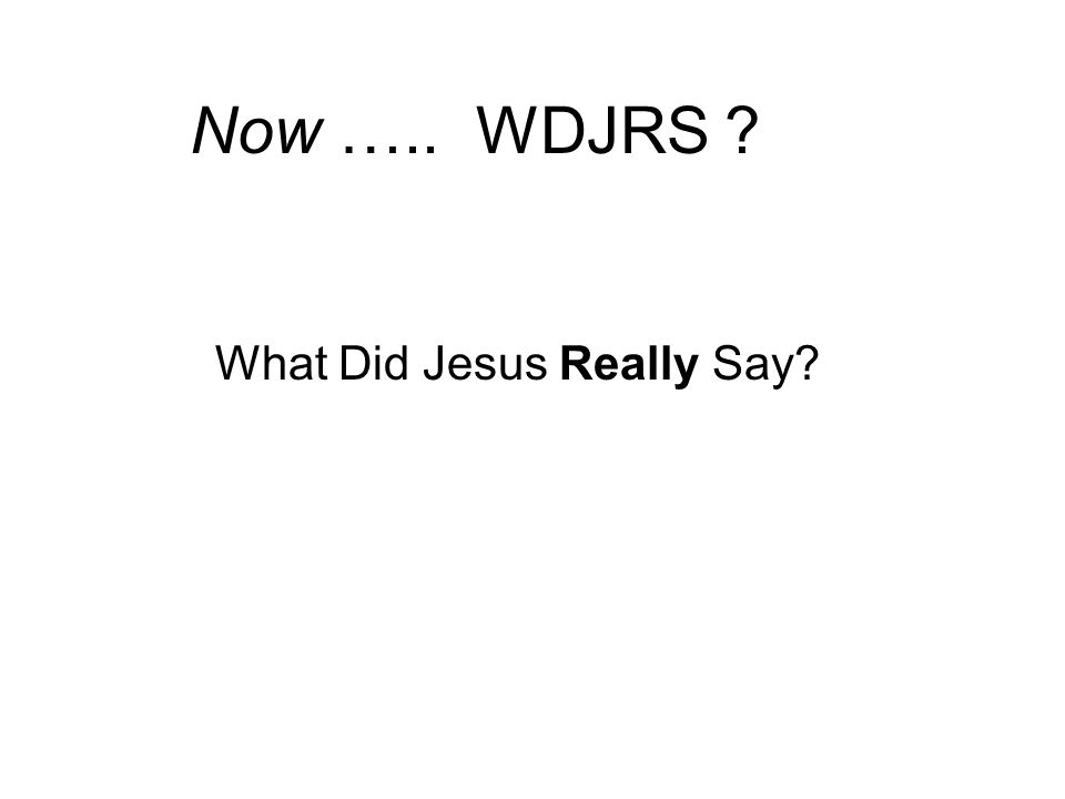 Now ….. WDJRS What Did Jesus Really Say