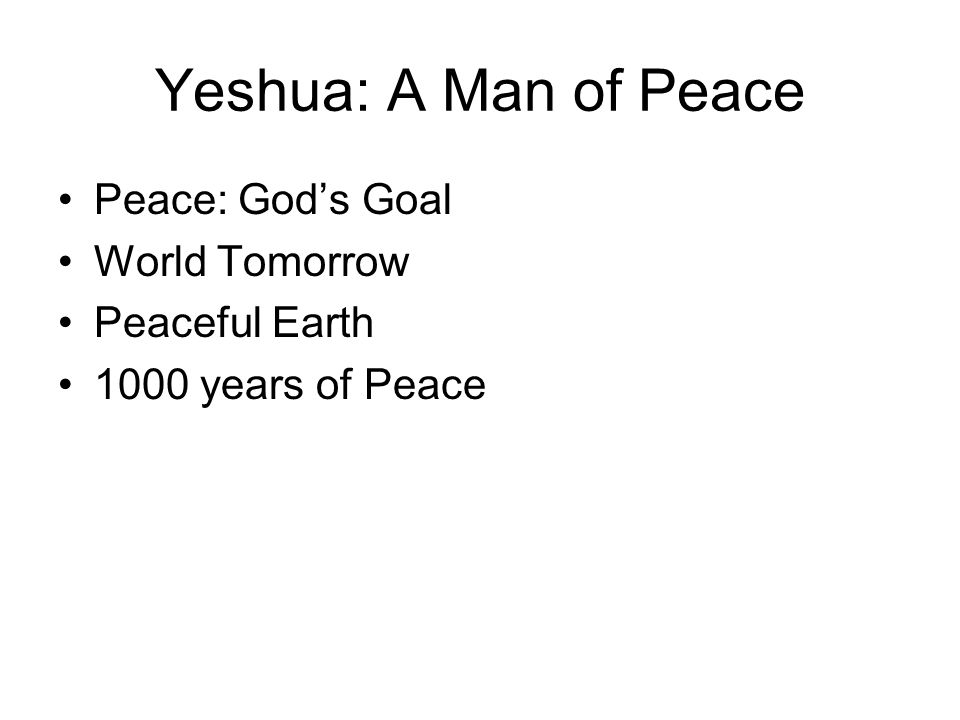 Yeshua: A Man of Peace Peace: God's Goal World Tomorrow Peaceful Earth