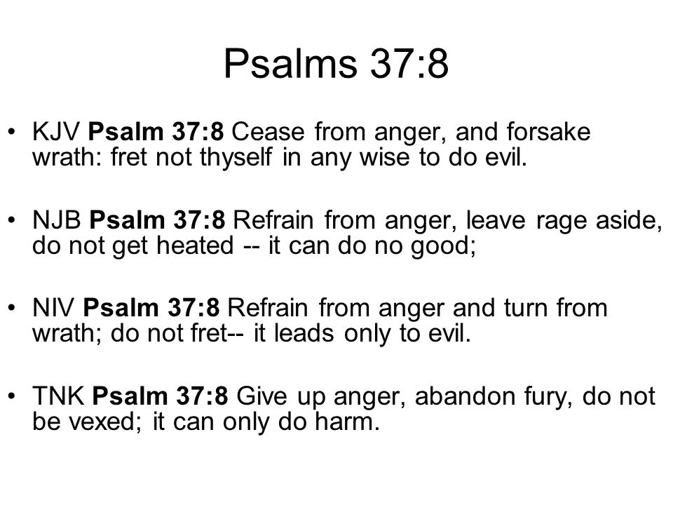 Psalms 37:8 KJV Psalm 37:8 Cease from anger, and forsake wrath: fret not thyself in any wise to do evil.