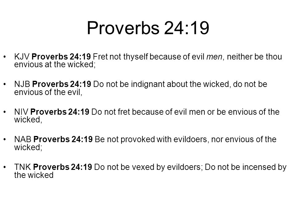 Proverbs 24:19 KJV Proverbs 24:19 Fret not thyself because of evil men, neither be thou envious at the wicked;