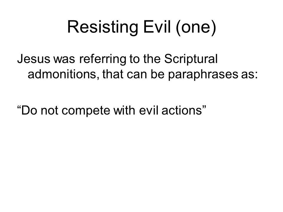 Resisting Evil (one) Jesus was referring to the Scriptural admonitions, that can be paraphrases as:
