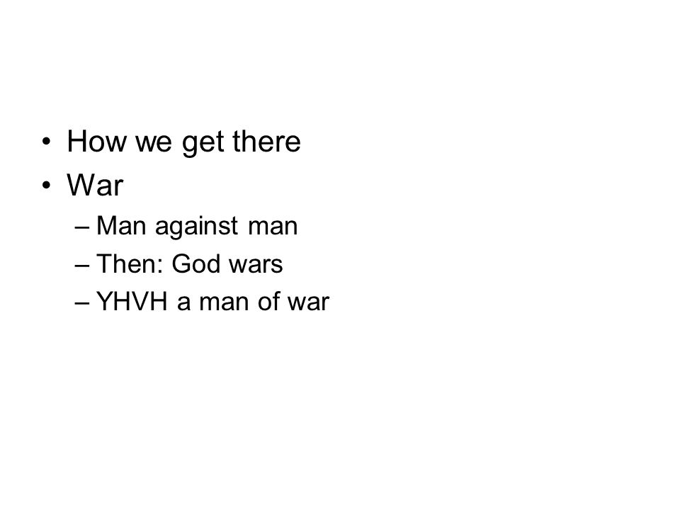 How we get there War Man against man Then: God wars YHVH a man of war