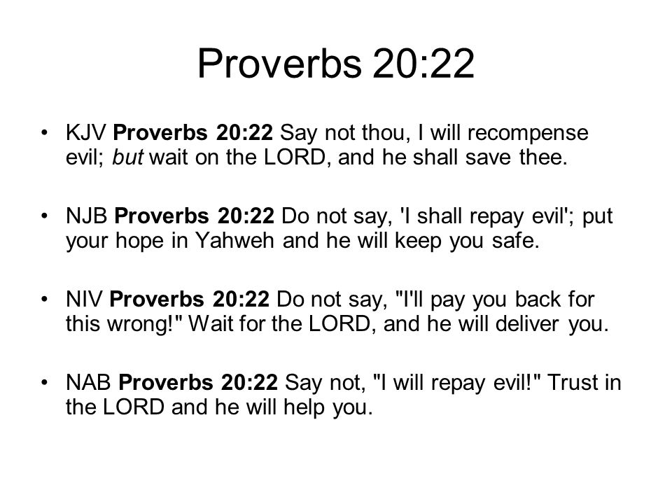 Proverbs 20:22 KJV Proverbs 20:22 Say not thou, I will recompense evil; but wait on the LORD, and he shall save thee.