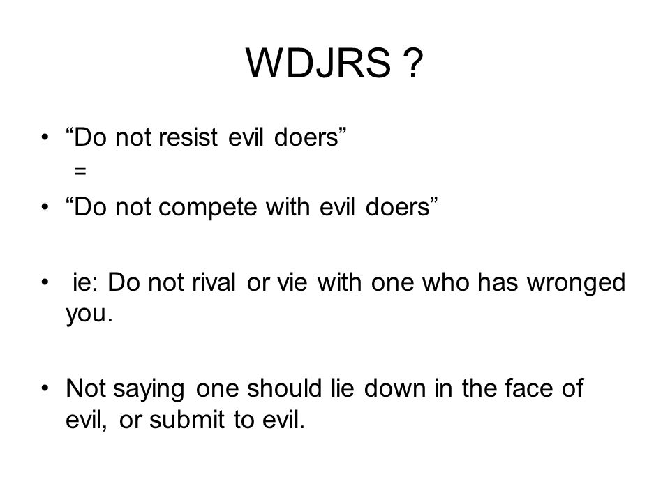 WDJRS Do not resist evil doers Do not compete with evil doers
