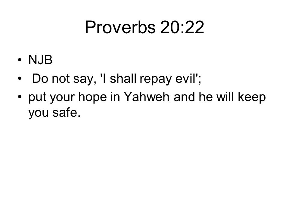 Proverbs 20:22 NJB Do not say, I shall repay evil ;