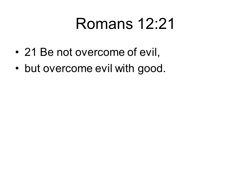 Romans 12:21 21 Be not overcome of evil, but overcome evil with good.