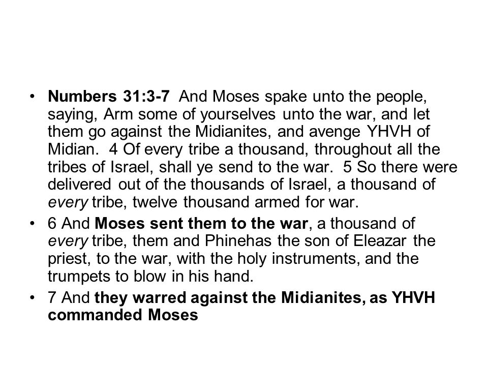 Numbers 31:3-7 And Moses spake unto the people, saying, Arm some of yourselves unto the war, and let them go against the Midianites, and avenge YHVH of Midian. 4 Of every tribe a thousand, throughout all the tribes of Israel, shall ye send to the war. 5 So there were delivered out of the thousands of Israel, a thousand of every tribe, twelve thousand armed for war.