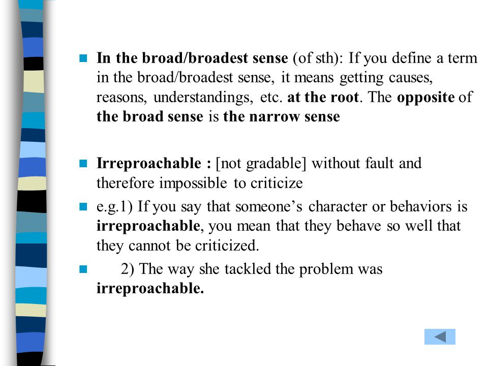 In the broad/broadest sense (of sth): If you define a term in the broad/broadest sense, it means getting causes, reasons, understandings, etc. at the root. The opposite of the broad sense is the narrow sense