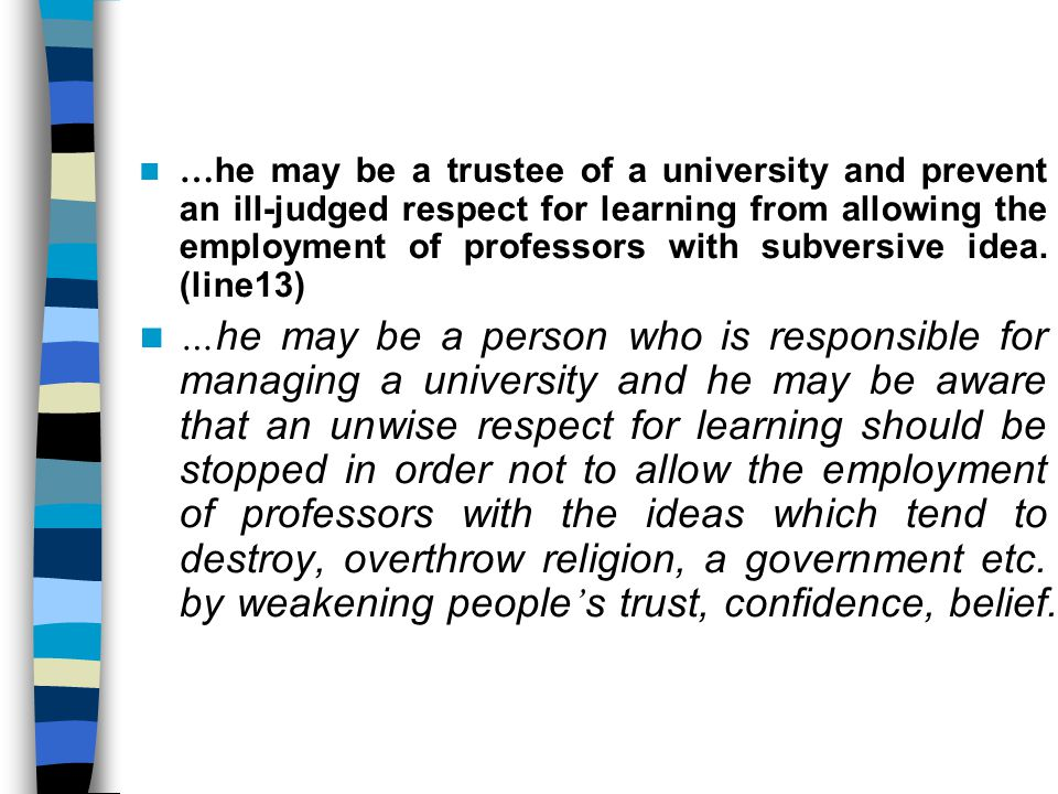 …he may be a trustee of a university and prevent an ill-judged respect for learning from allowing the employment of professors with subversive idea. (line13)