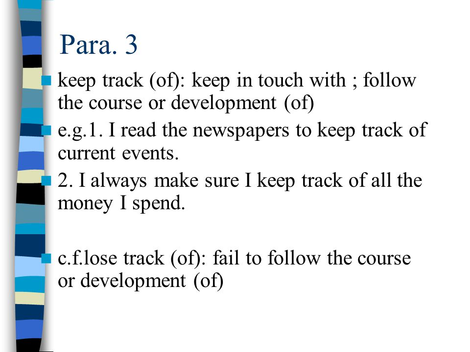 Para. 3 keep track (of): keep in touch with ; follow the course or development (of) e.g.1. I read the newspapers to keep track of current events.