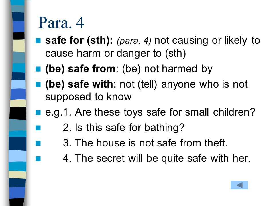 Para. 4 safe for (sth): (para. 4) not causing or likely to cause harm or danger to (sth) (be) safe from: (be) not harmed by.
