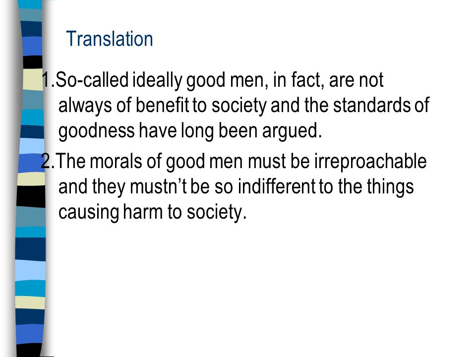 Translation 1.So-called ideally good men, in fact, are not always of benefit to society and the standards of goodness have long been argued.