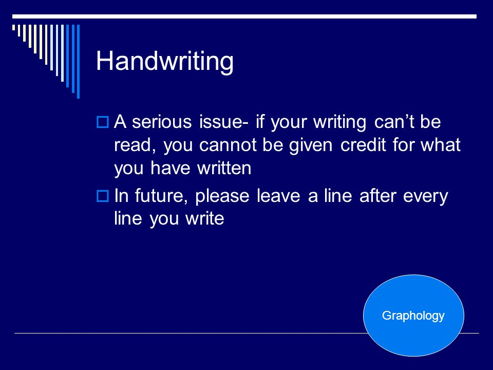 Handwriting A serious issue- if your writing can't be read, you cannot be given credit for what you have written.