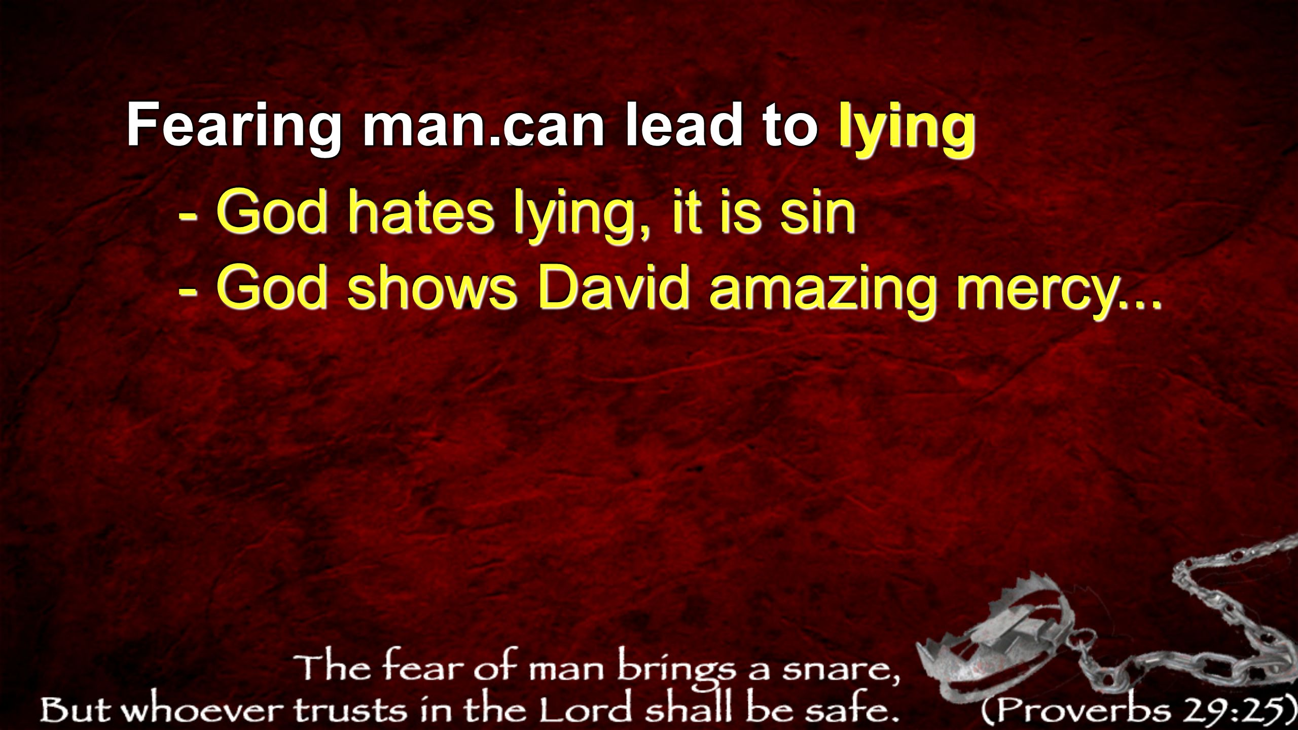 Fearing man... can lead to lying - God hates lying, it is sin - God shows David amazing mercy...