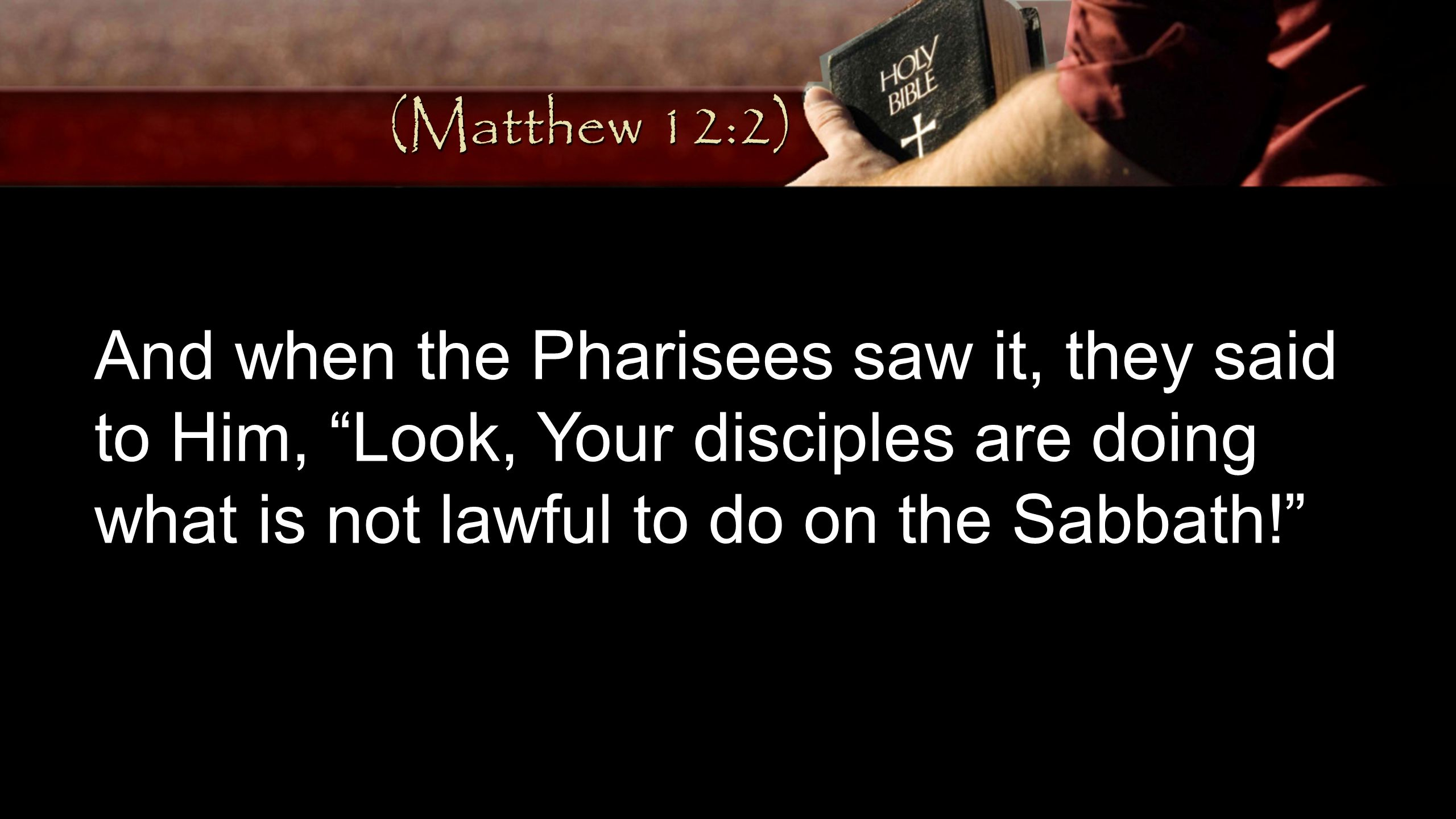 (Matthew 12:2) And when the Pharisees saw it, they said to Him, Look, Your disciples are doing what is not lawful to do on the Sabbath!