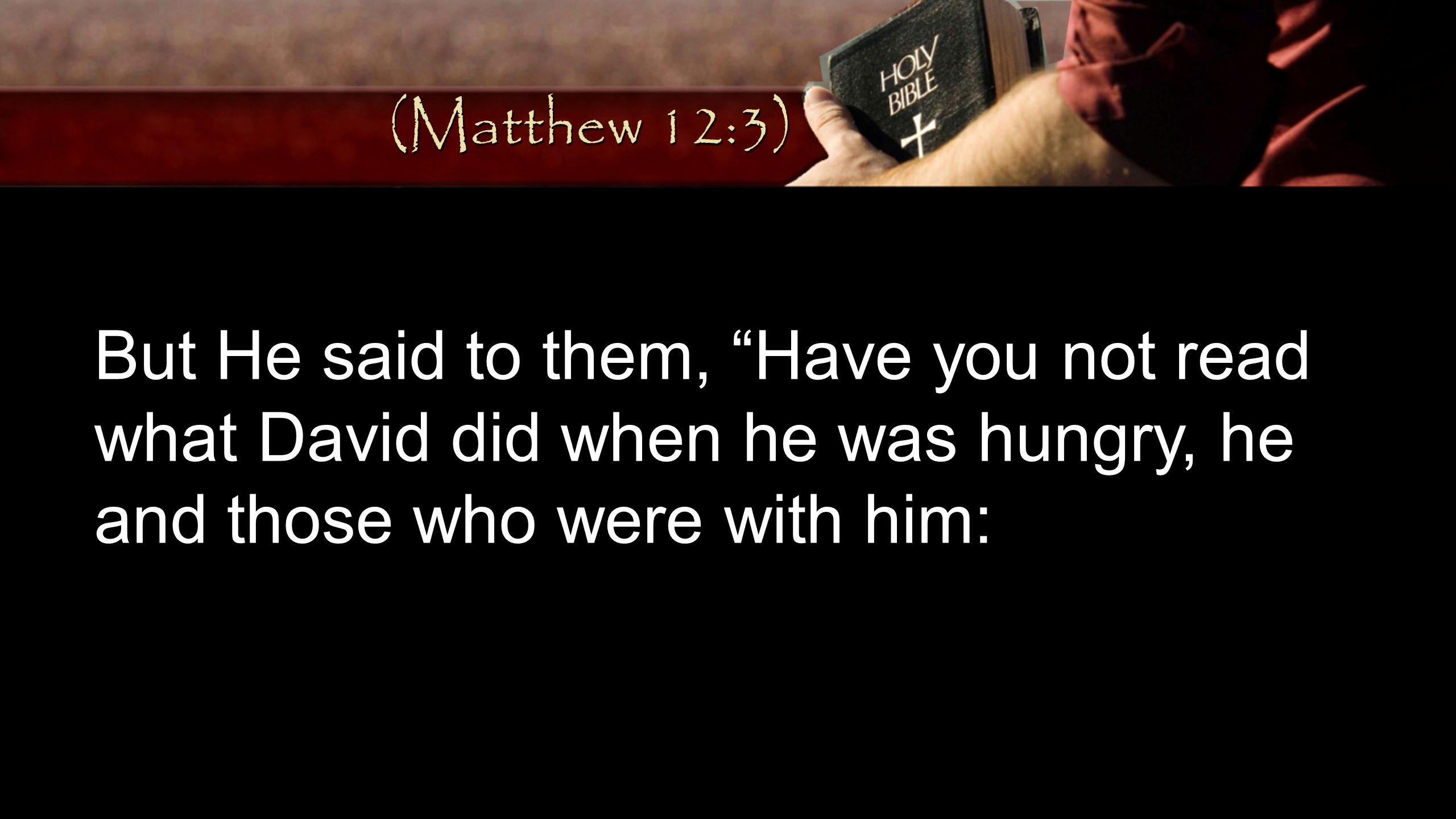 (Matthew 12:3) But He said to them, Have you not read what David did when he was hungry, he and those who were with him: