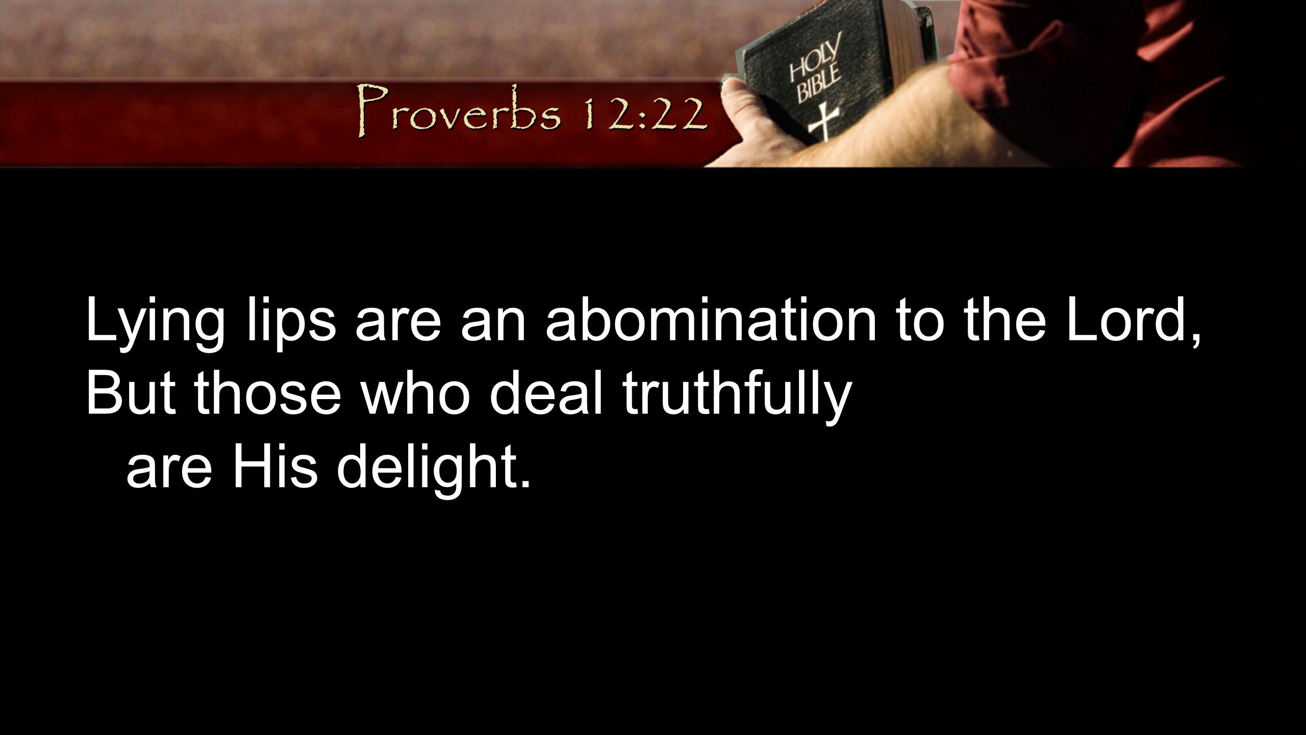Proverbs 12:22 Lying lips are an abomination to the Lord, But those who deal truthfully.