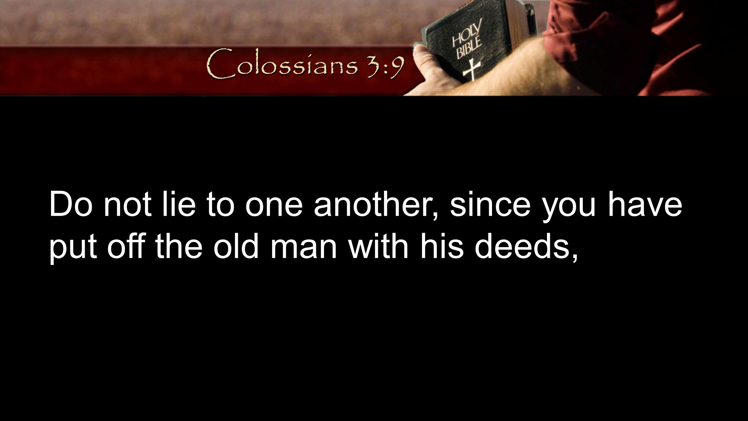 Colossians 3:9 Do not lie to one another, since you have put off the old man with his deeds,