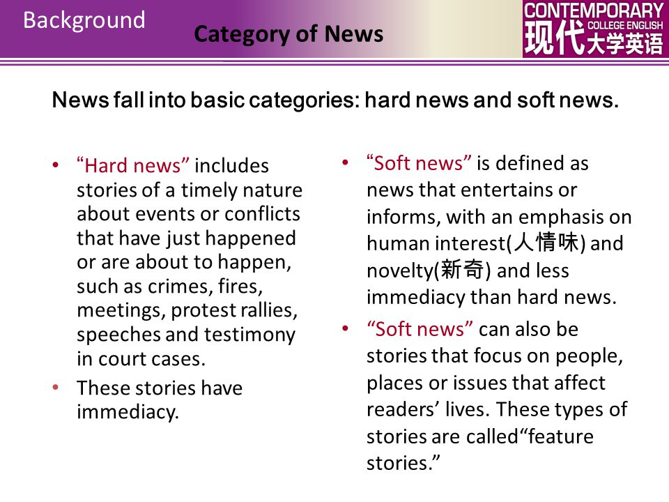 News fall into basic categories: hard news and soft news.